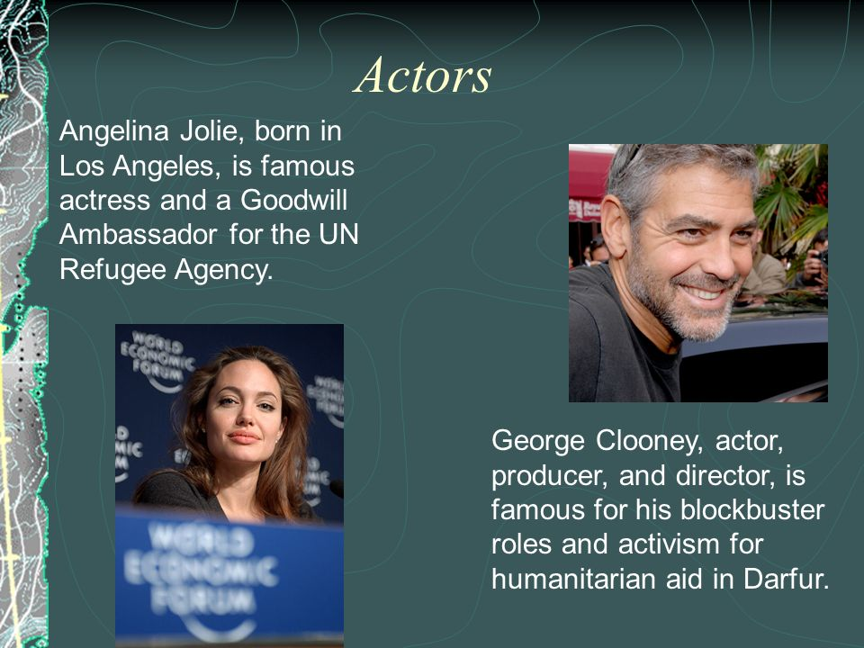 Actors Angelina Jolie, born in Los Angeles, is famous actress and a Goodwill Ambassador for the UN Refugee Agency.