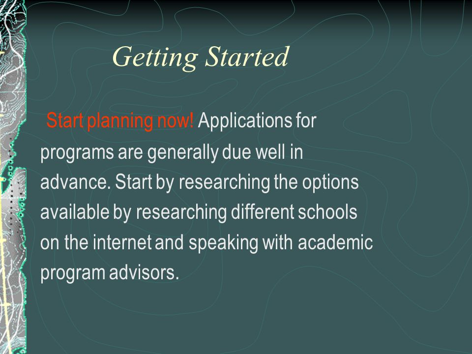 Getting Started Start planning now! Applications for
