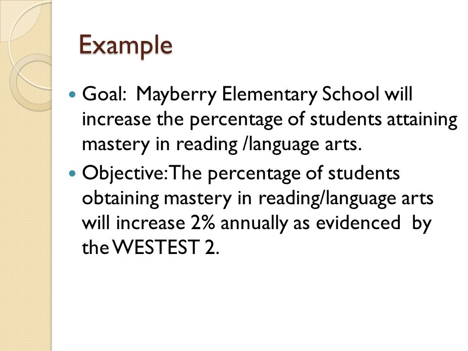 Example Goal: Mayberry Elementary School will increase the percentage of students attaining mastery in reading /language arts.