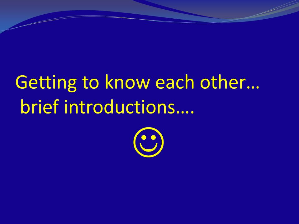 Getting to know each other… brief introductions…. 
