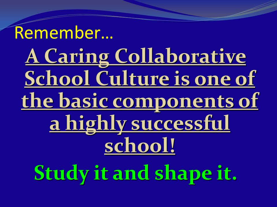Remember… A Caring Collaborative School Culture is one of the basic components of a highly successful school!