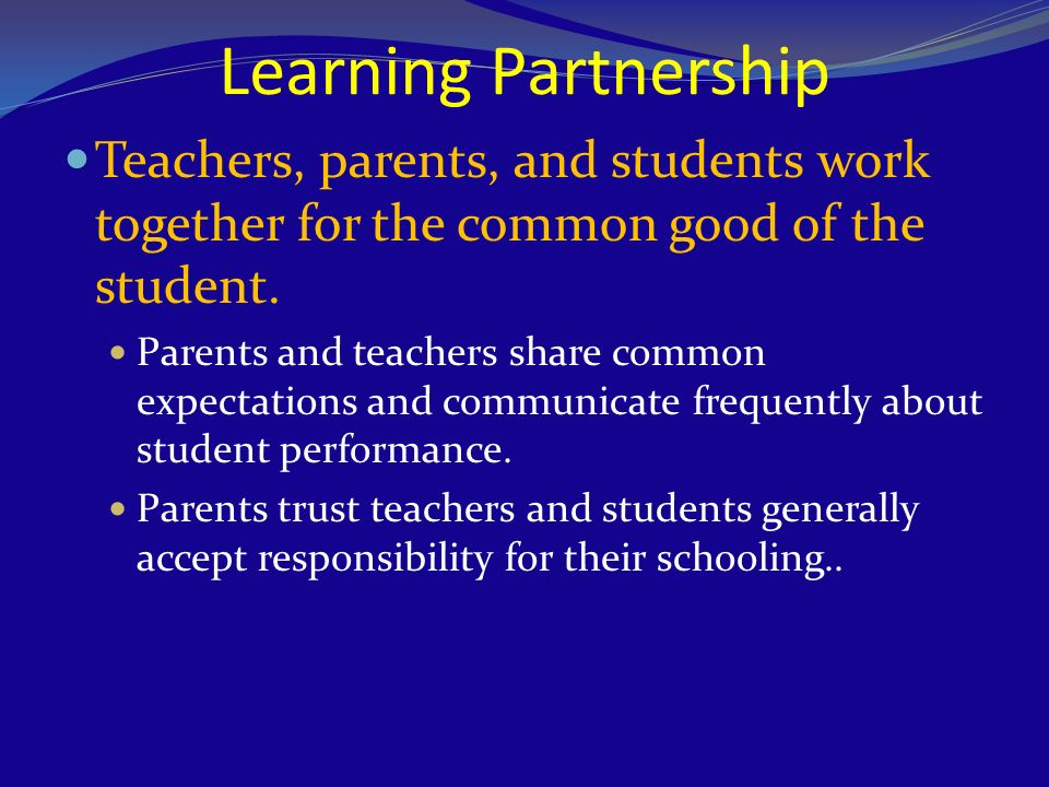 Learning Partnership Teachers, parents, and students work together for the common good of the student.