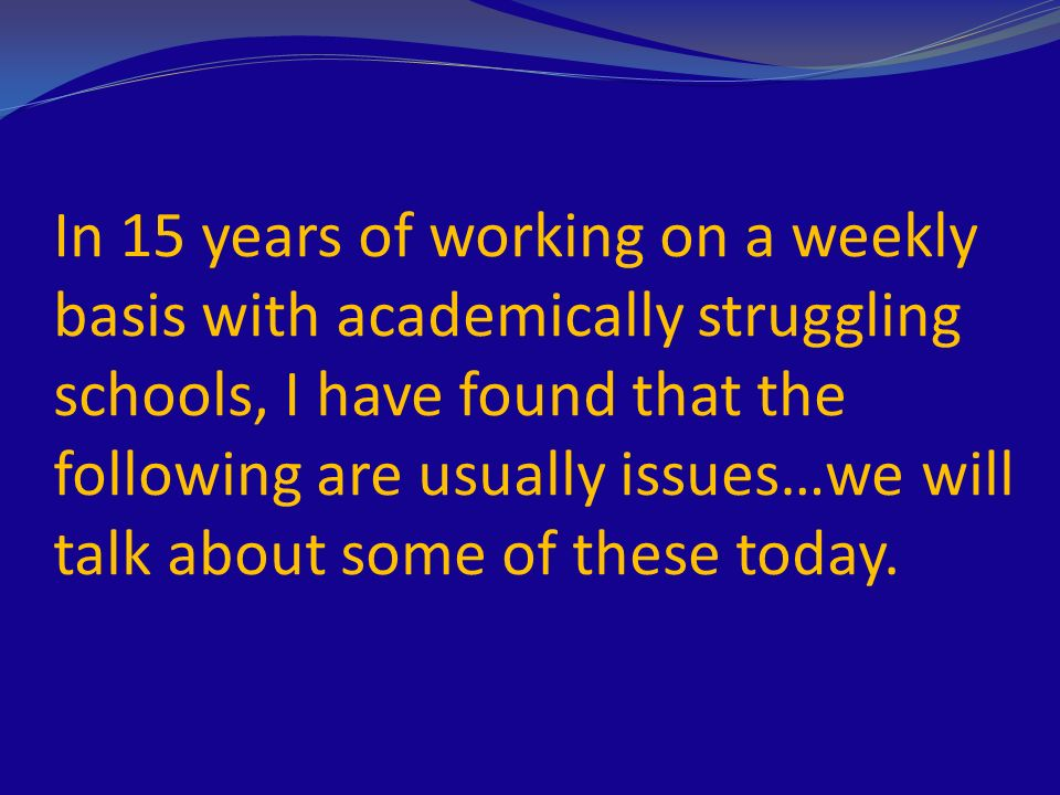 In 15 years of working on a weekly basis with academically struggling schools, I have found that the following are usually issues…we will talk about some of these today.
