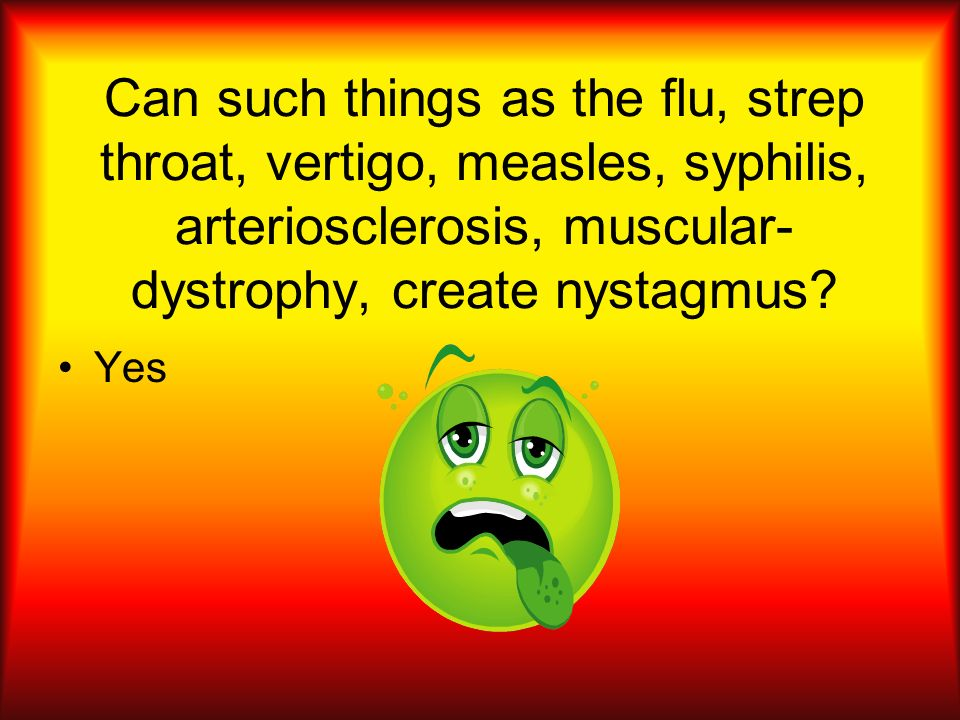 Can such things as the flu, strep throat, vertigo, measles, syphilis, arteriosclerosis, muscular-dystrophy, create nystagmus
