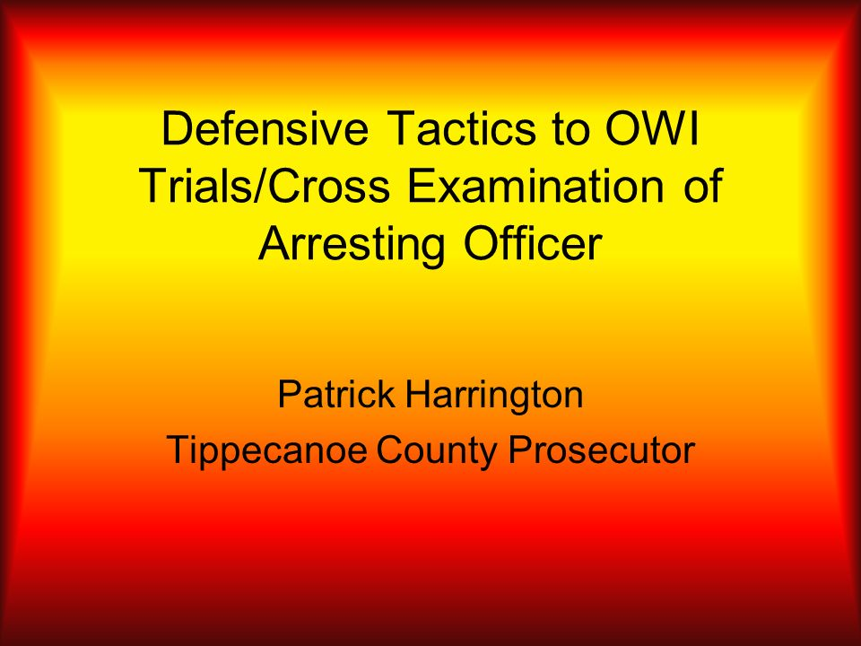 Defensive Tactics to OWI Trials/Cross Examination of Arresting Officer