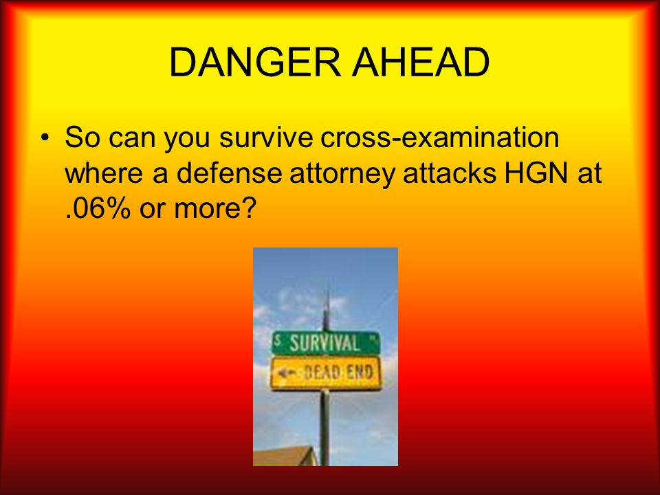 DANGER AHEAD So can you survive cross-examination where a defense attorney attacks HGN at .06% or more