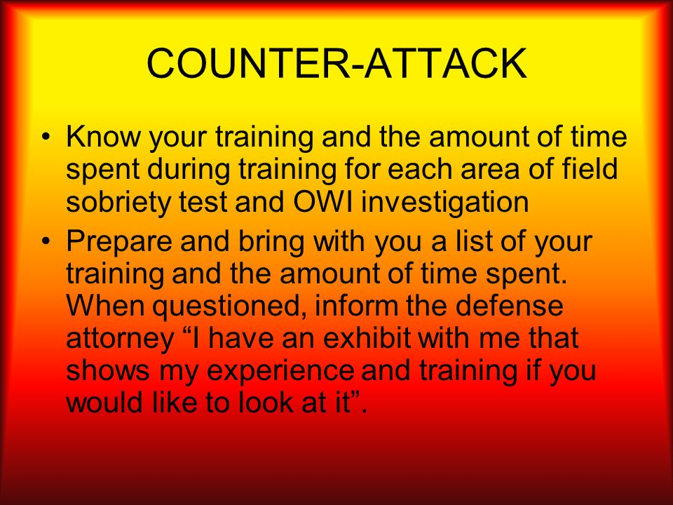 COUNTER-ATTACKKnow your training and the amount of time spent during training for each area of field sobriety test and OWI investigation.
