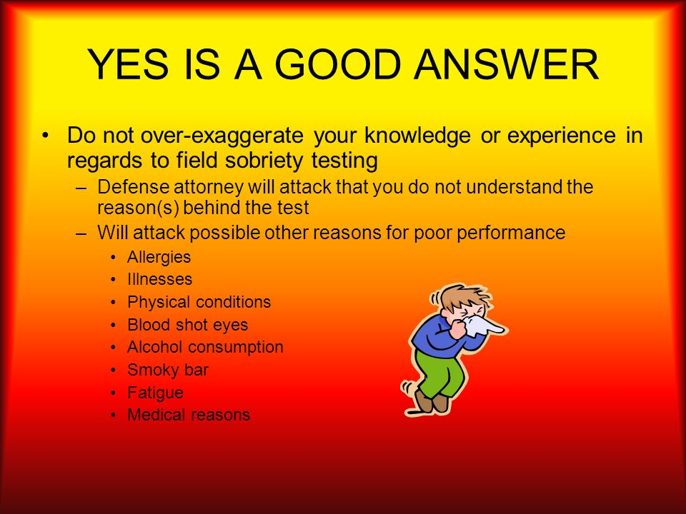 YES IS A GOOD ANSWER Do not over-exaggerate your knowledge or experience in regards to field sobriety testing.