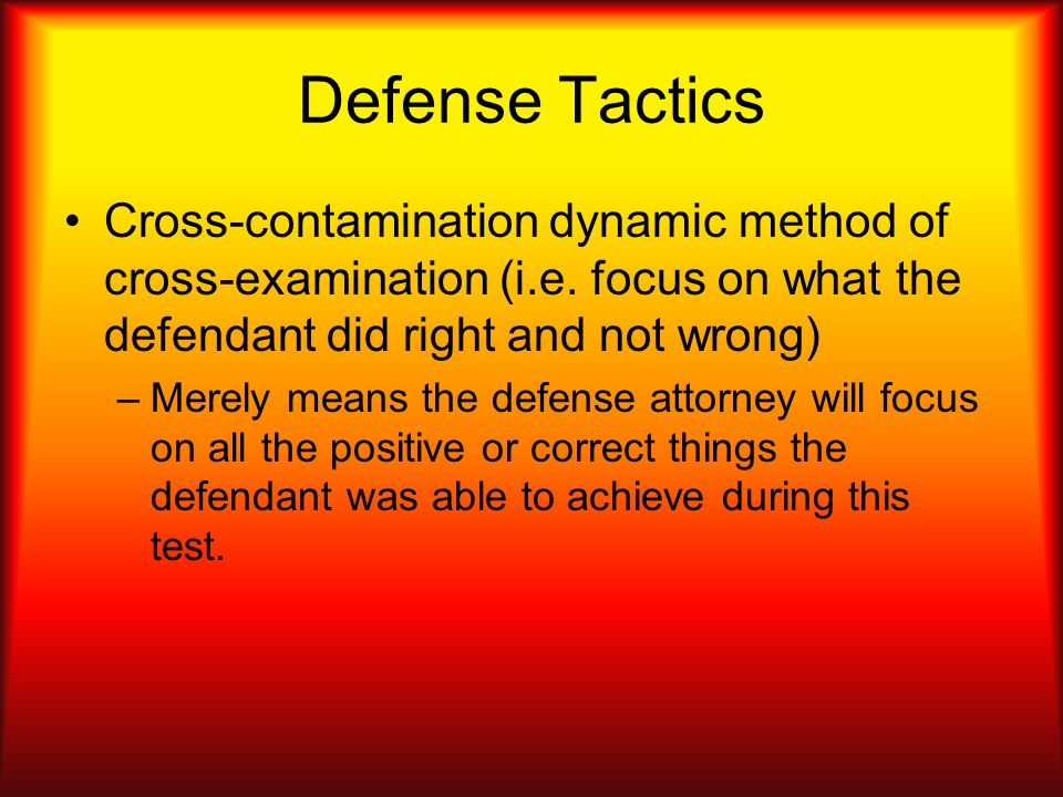 Defense Tactics Cross-contamination dynamic method of cross-examination (i.e. focus on what the defendant did right and not wrong)