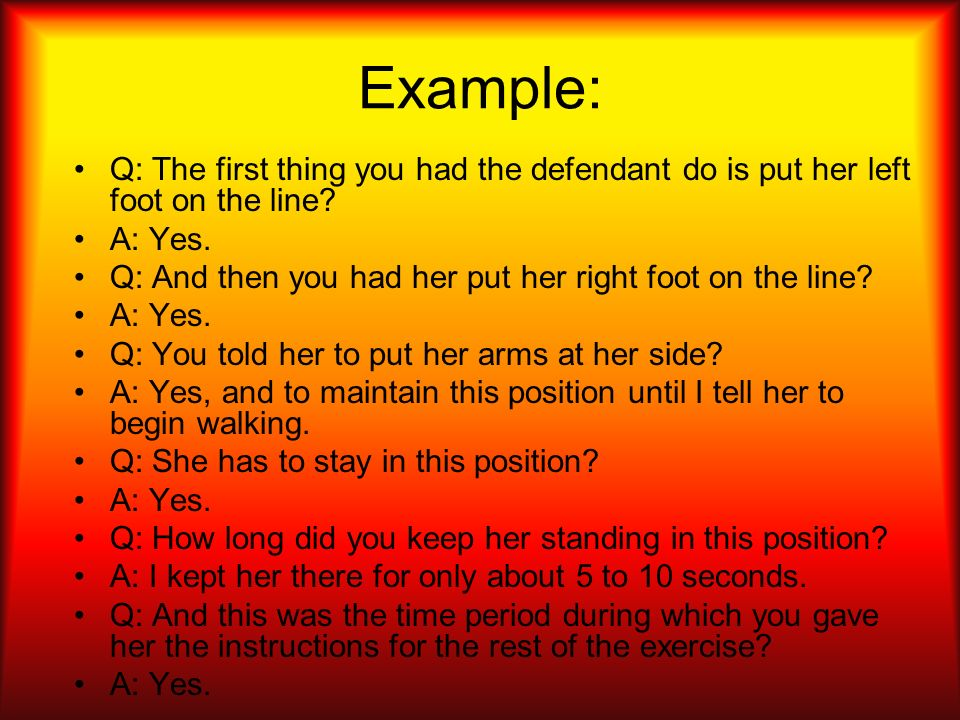 Example: Q: The first thing you had the defendant do is put her left foot on the line A: Yes.
