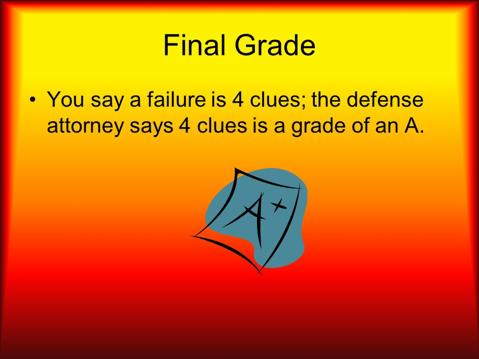 Final Grade You say a failure is 4 clues; the defense attorney says 4 clues is a grade of an A.