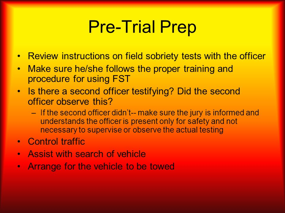 Pre-Trial PrepReview instructions on field sobriety tests with the officer. Make sure he/she follows the proper training and procedure for using FST.