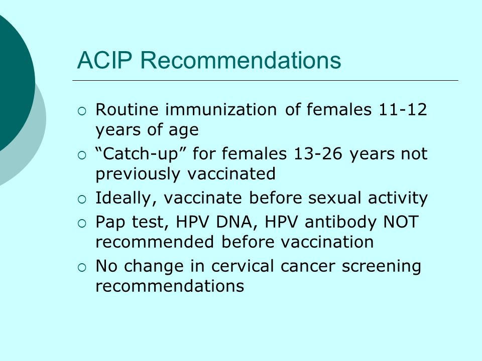 ACIP Recommendations Routine immunization of females 11-12 years of age. Catch-up for females 13-26 years not previously vaccinated.