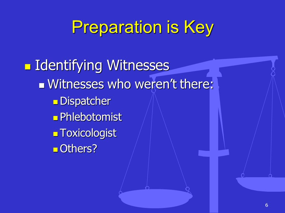 Preparation is Key Identifying Witnesses Witnesses who weren't there:
