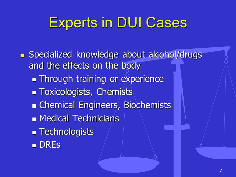 Experts in DUI Cases Specialized knowledge about alcohol/drugs and the effects on the body. Through training or experience.
