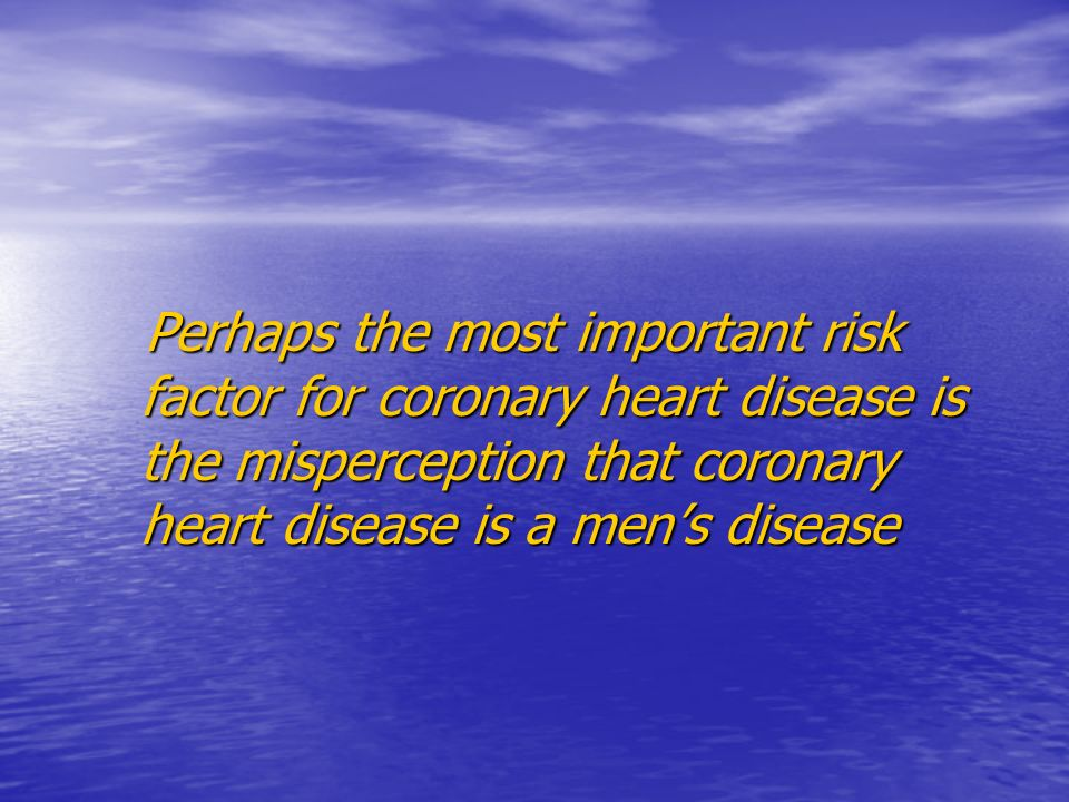 Perhaps the most important risk factor for coronary heart disease is the misperception that coronary heart disease is a men's disease