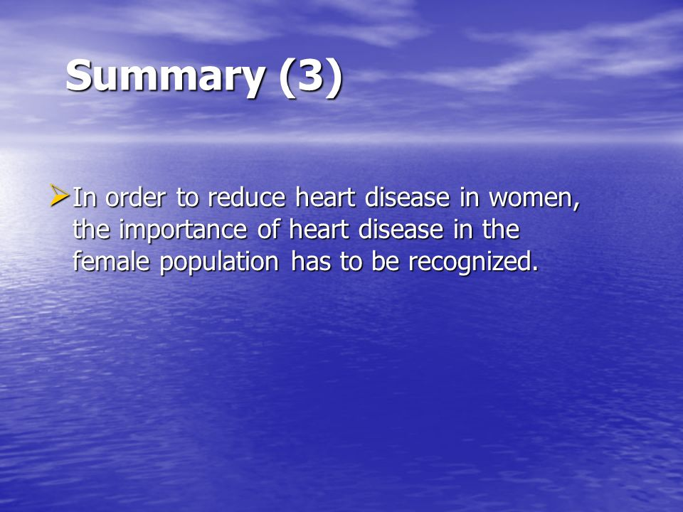 Summary (3) In order to reduce heart disease in women, the importance of heart disease in the female population has to be recognized.