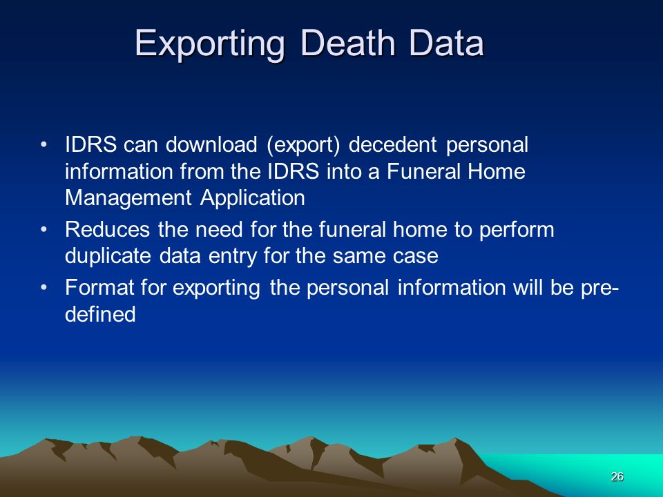 Exporting Death Data IDRS can download (export) decedent personal information from the IDRS into a Funeral Home Management Application.