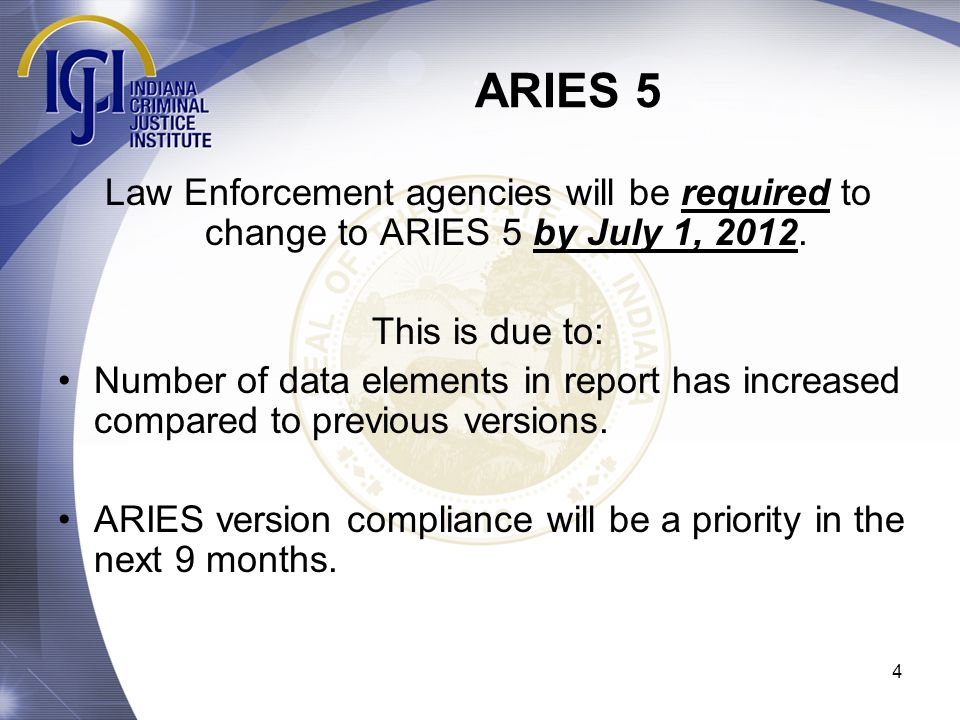 ARIES 5 Law Enforcement agencies will be required to change to ARIES 5 by July 1, 2012. This is due to:
