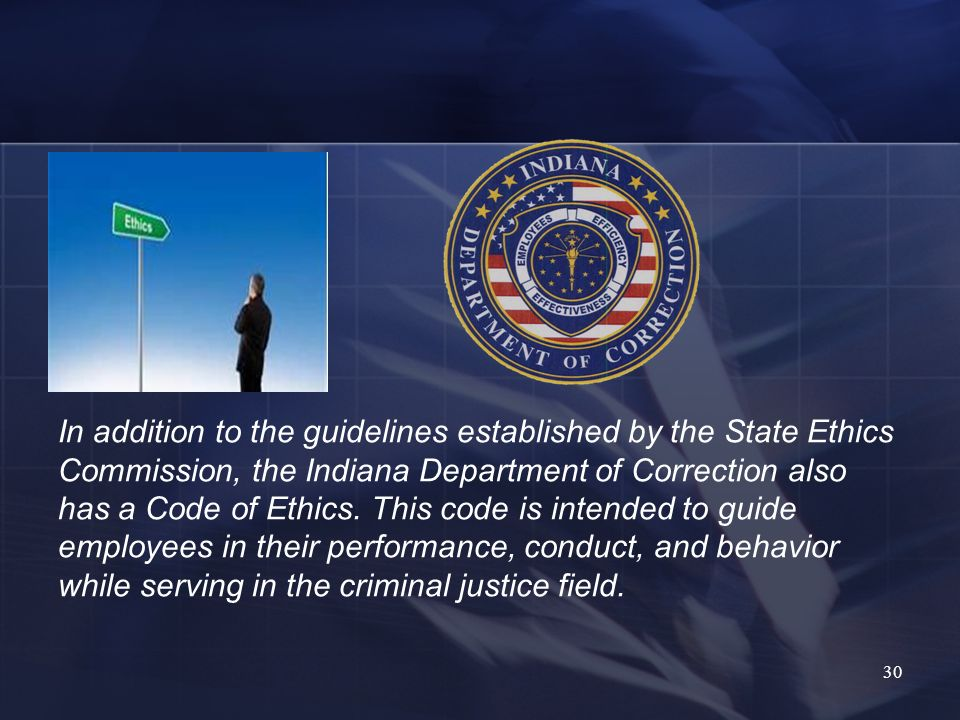 In addition to the guidelines established by the State Ethics Commission, the Indiana Department of Correction also has a Code of Ethics.