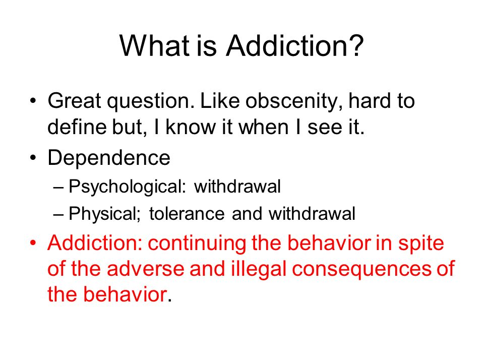 What is Addiction Great question. Like obscenity, hard to define but, I know it when I see it. Dependence.