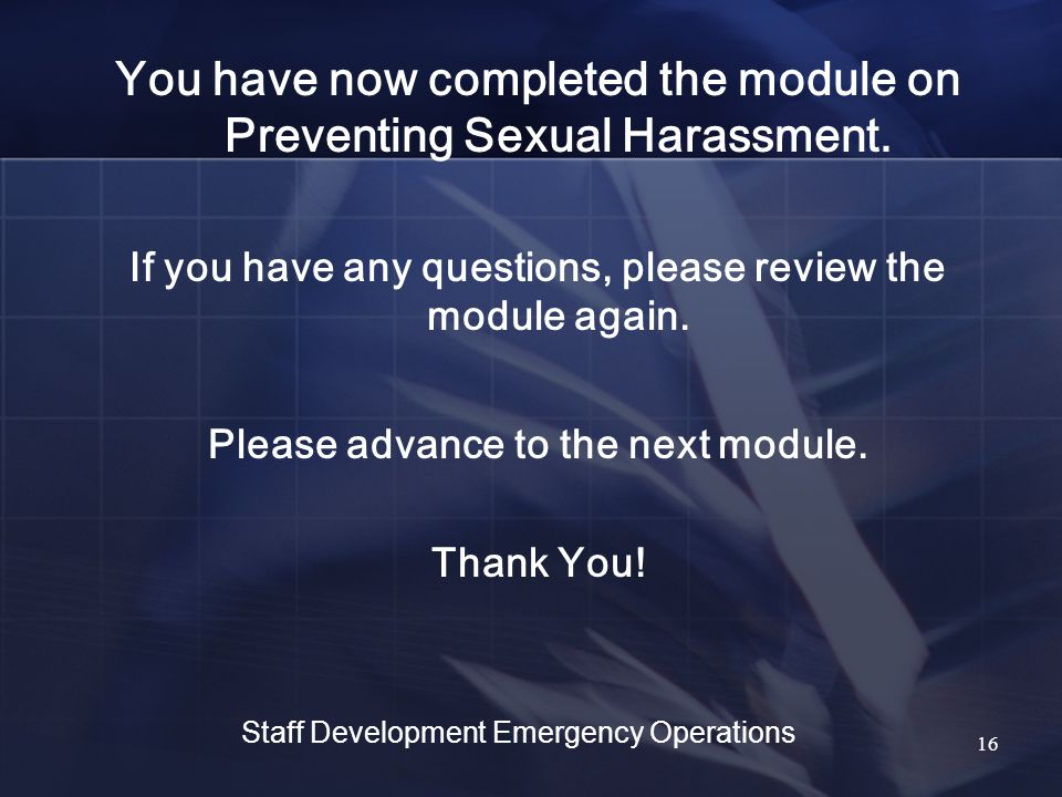 You have now completed the module on Preventing Sexual Harassment.