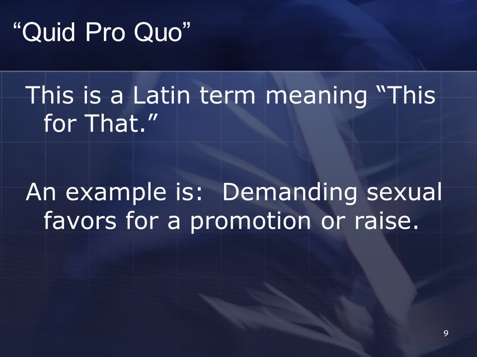 Quid Pro Quo This is a Latin term meaning This for That.