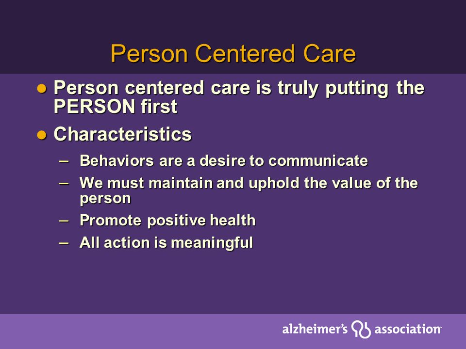 Person Centered Care Person centered care is truly putting the PERSON first. Characteristics. Behaviors are a desire to communicate.