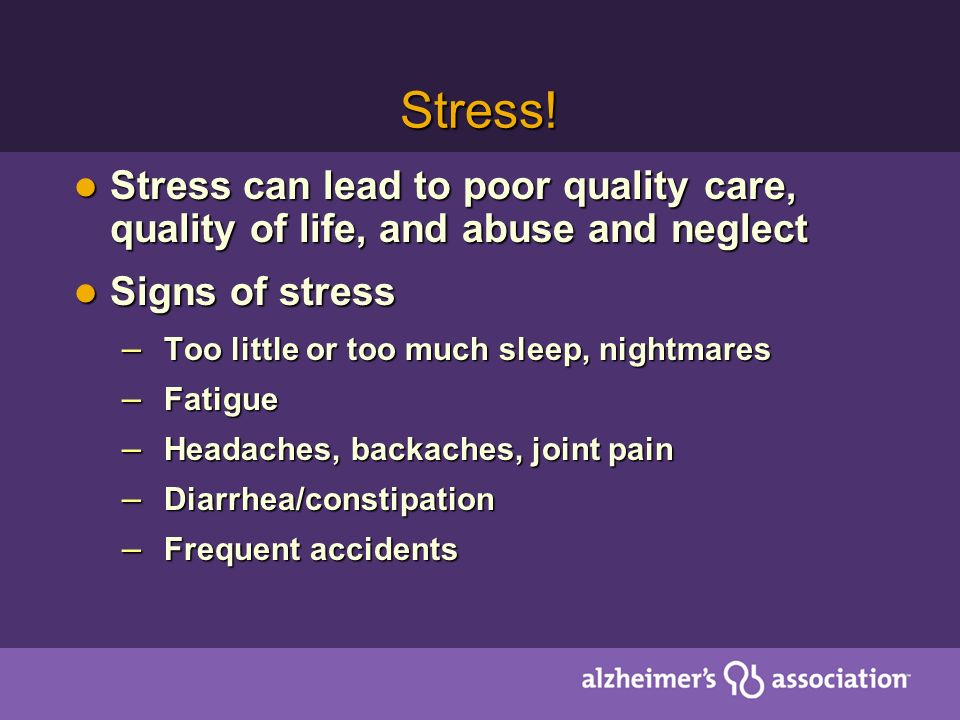 Stress! Stress can lead to poor quality care, quality of life, and abuse and neglect. Signs of stress.