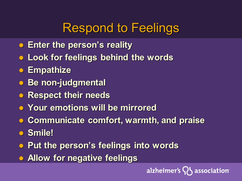 Respond to Feelings Enter the person's reality