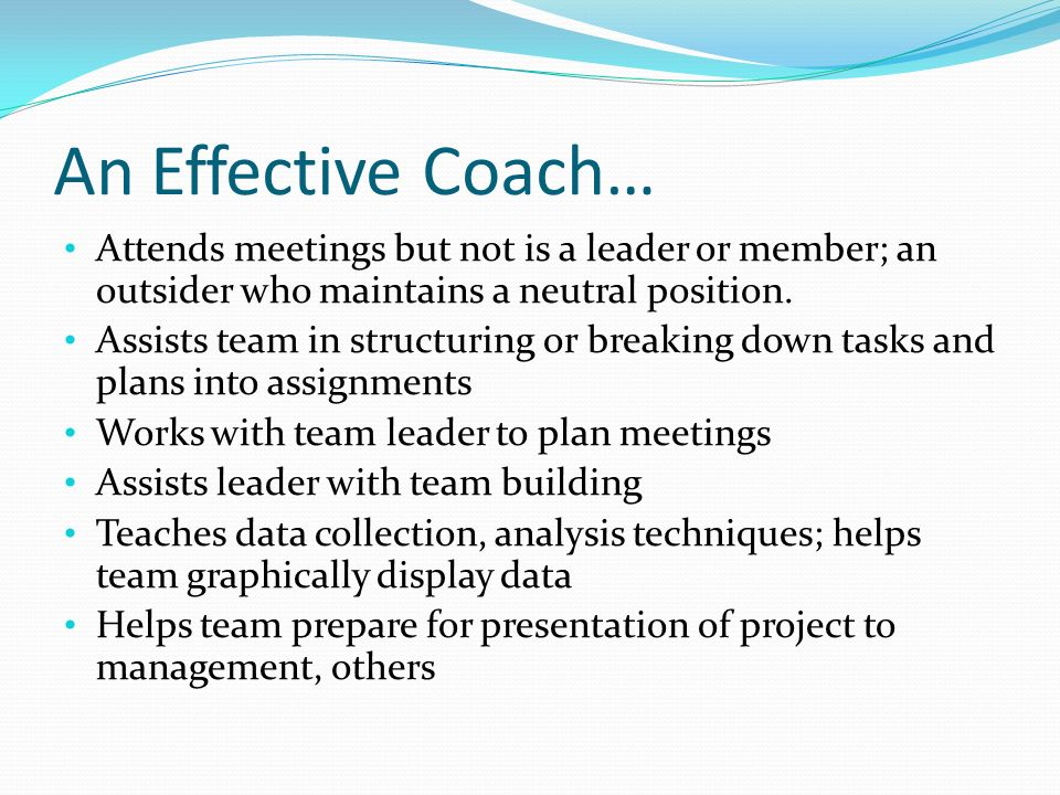 An Effective Coach… Attends meetings but not is a leader or member; an outsider who maintains a neutral position.