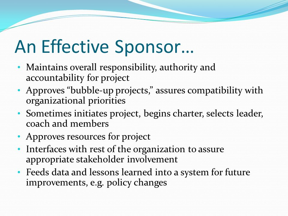 An Effective Sponsor… Maintains overall responsibility, authority and accountability for project.