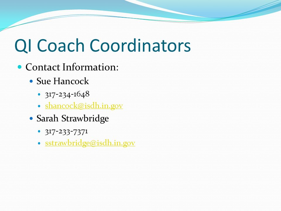 QI Coach Coordinators Contact Information: Sue Hancock. 317-234-1648. shancock@isdh.in.gov. Sarah Strawbridge.