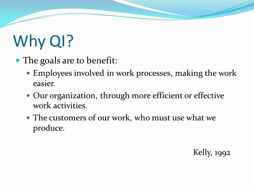 Why QI The goals are to benefit: