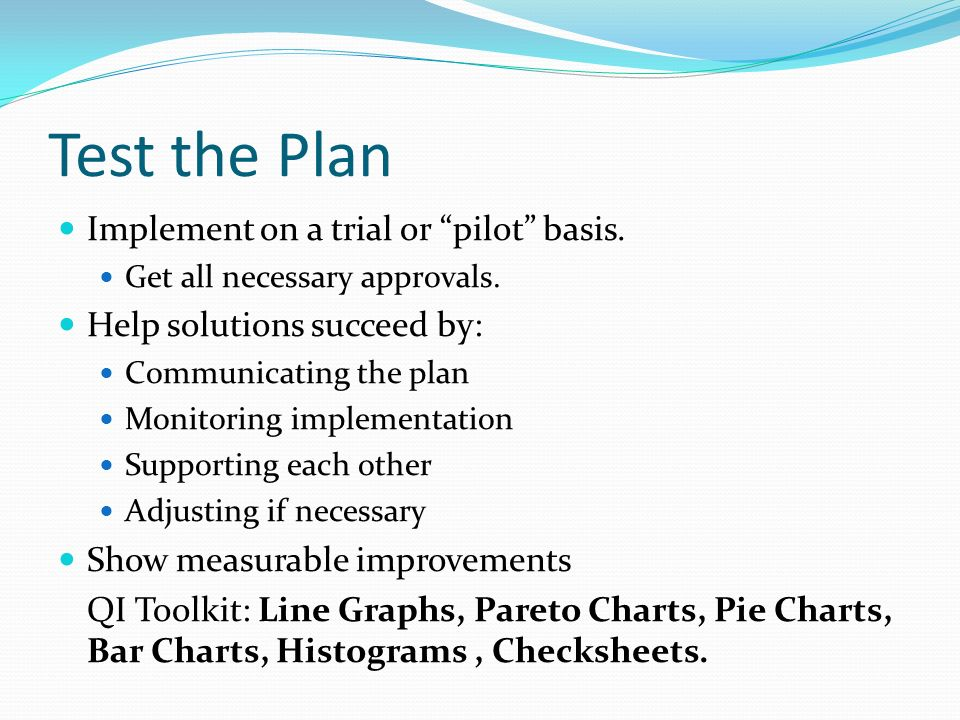 Test the Plan Implement on a trial or pilot basis.