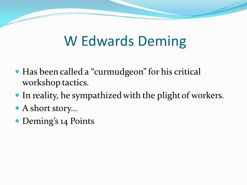 W Edwards Deming Has been called a curmudgeon for his critical workshop tactics. In reality, he sympathized with the plight of workers.