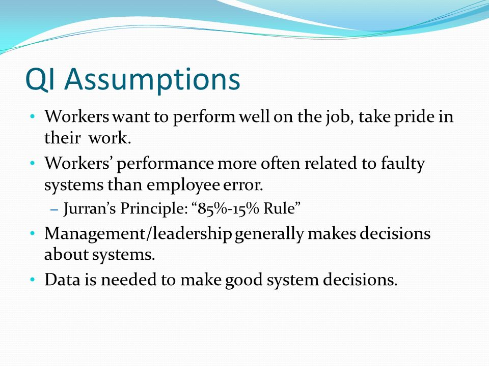 QI Assumptions Workers want to perform well on the job, take pride in their work.