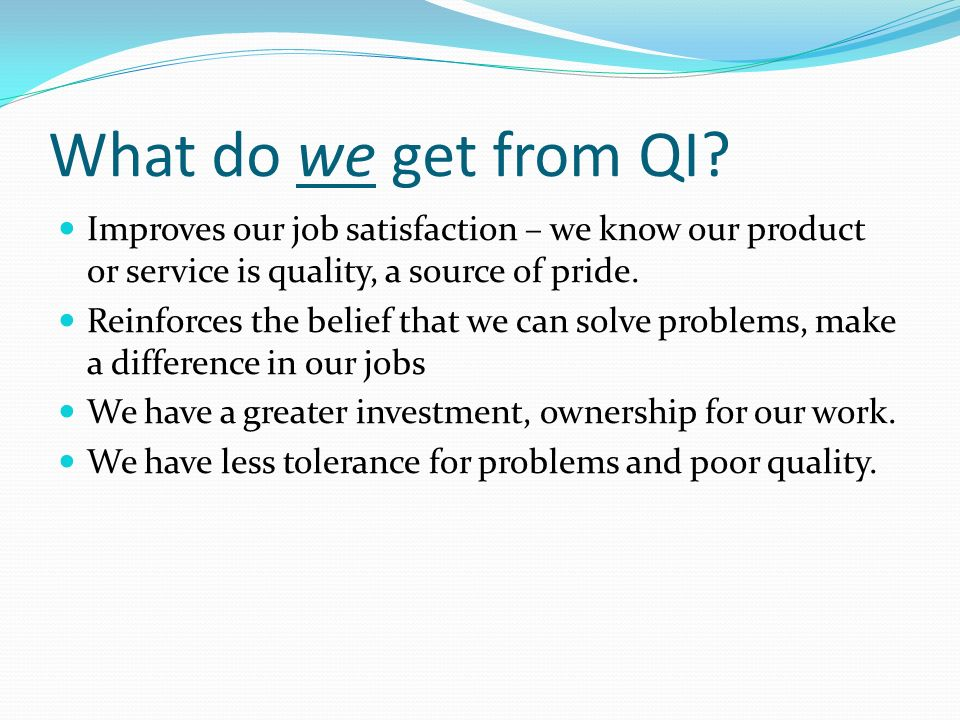 What do we get from QI Improves our job satisfaction – we know our product or service is quality, a source of pride.