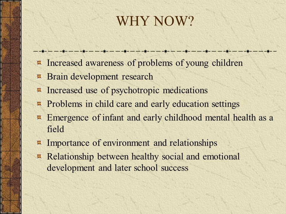 WHY NOW Increased awareness of problems of young children