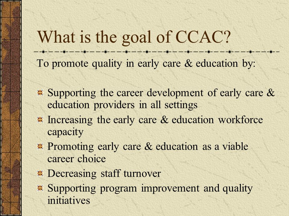 What is the goal of CCAC To promote quality in early care & education by: