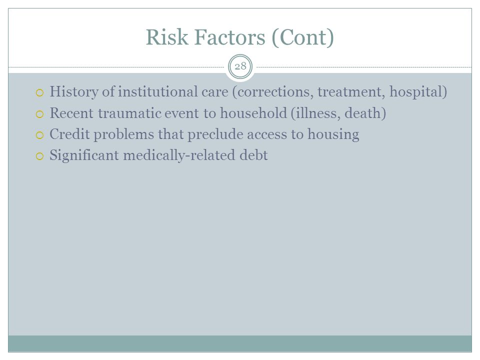 Risk Factors (Cont) History of institutional care (corrections, treatment, hospital) Recent traumatic event to household (illness, death)