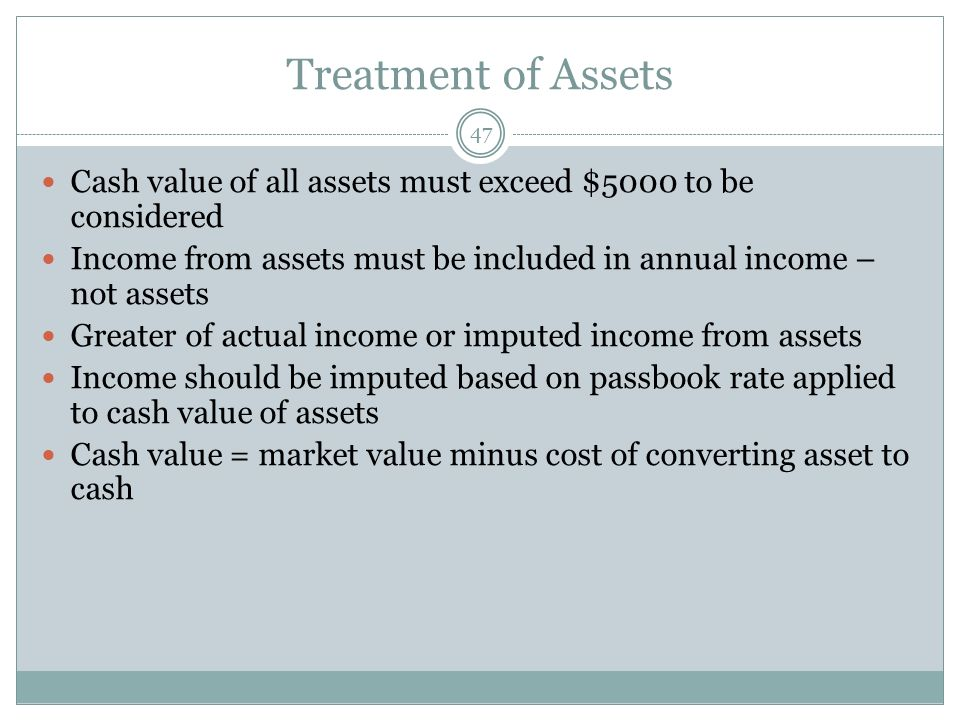 Treatment of Assets Cash value of all assets must exceed $5000 to be considered. Income from assets must be included in annual income – not assets.