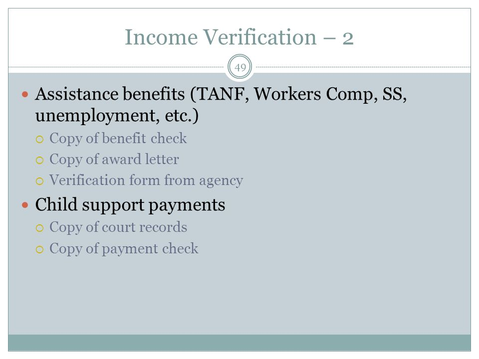 Income Verification – 2 Assistance benefits (TANF, Workers Comp, SS, unemployment, etc.) Copy of benefit check.