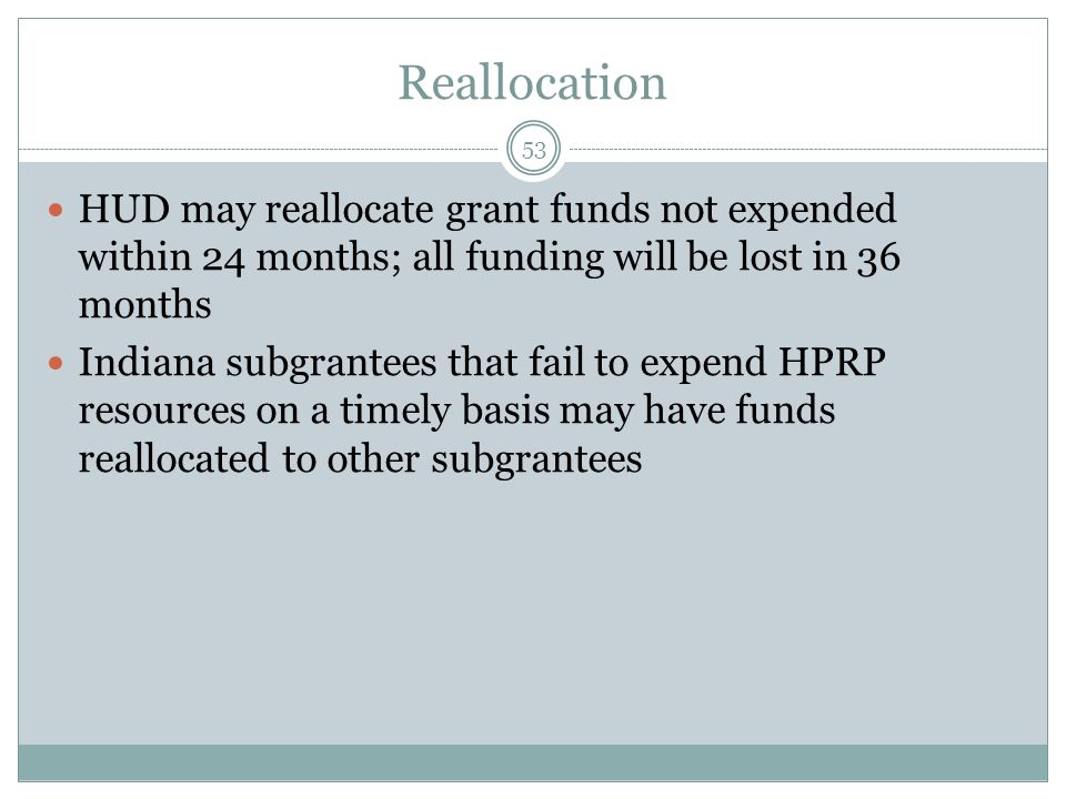 Reallocation HUD may reallocate grant funds not expended within 24 months; all funding will be lost in 36 months.
