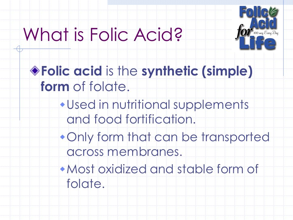 What is Folic Acid Folic acid is the synthetic (simple) form of folate. Used in nutritional supplements and food fortification.