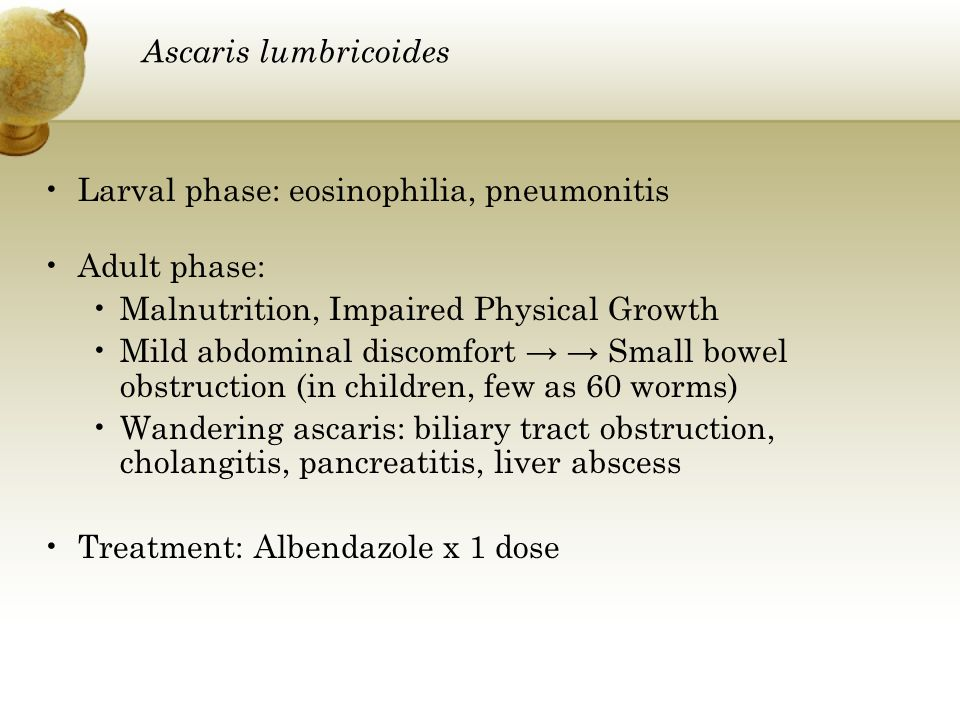 Ascaris lumbricoides Larval phase: eosinophilia, pneumonitis. Adult phase: Malnutrition, Impaired Physical Growth.