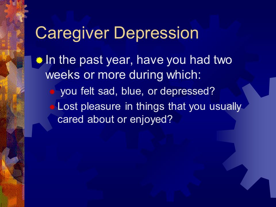 Caregiver Depression In the past year, have you had two weeks or more during which: you felt sad, blue, or depressed