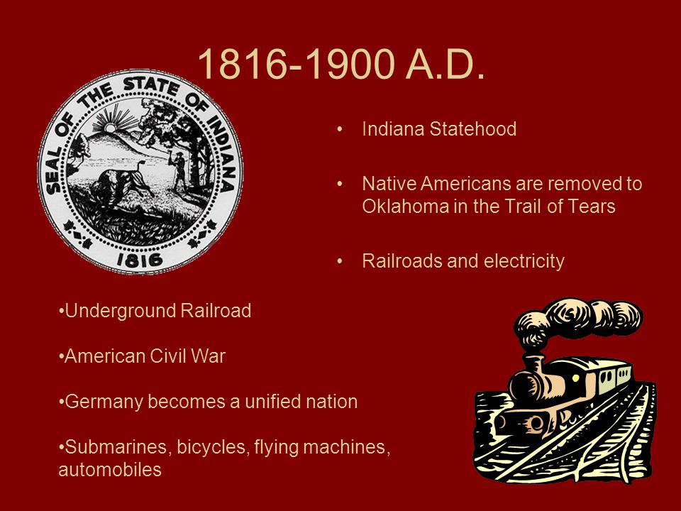 1816-1900 A.D. Indiana Statehood. Native Americans are removed to Oklahoma in the Trail of Tears. Railroads and electricity.