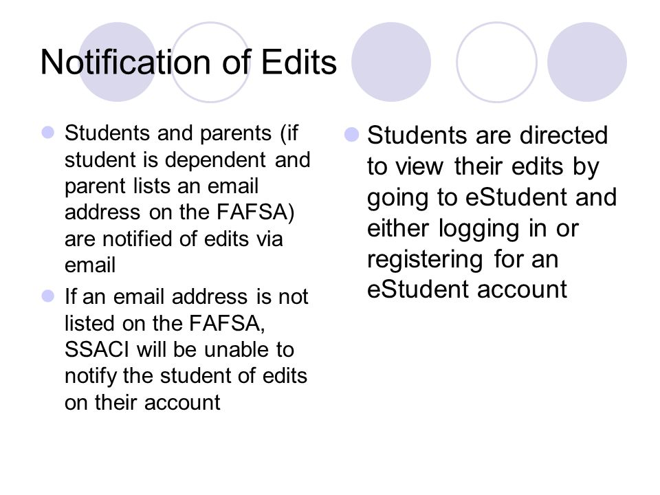 Notification of Edits Students and parents (if student is dependent and parent lists an email address on the FAFSA) are notified of edits via email.