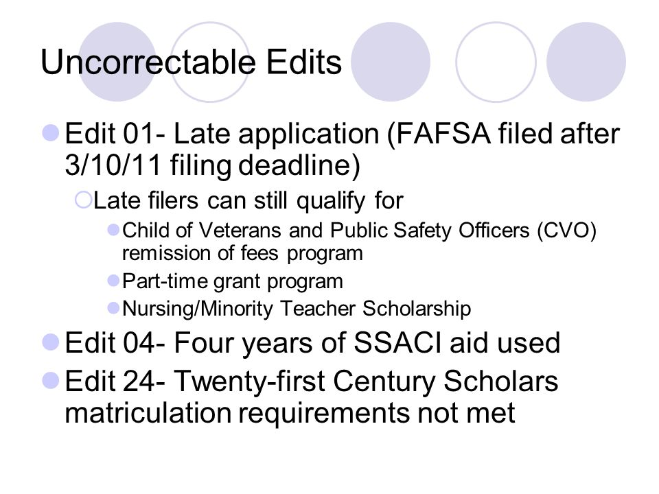 Uncorrectable Edits Edit 01- Late application (FAFSA filed after 3/10/11 filing deadline) Late filers can still qualify for.